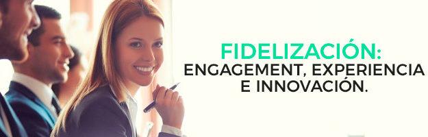 Fidelización: Engagement, Experiencia e Innovación